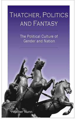 Thatcher, Politics and Fantasy: The Political Culture of Gender and Nation by Heather Nunn