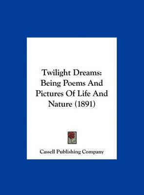 Twilight Dreams: Being Poems and Pictures of Life and Nature (1891) by Publishing Company Cassell Publishing Company
