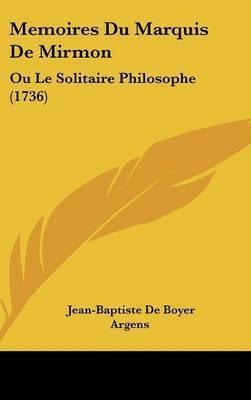 Memoires Du Marquis De Mirmon: Ou Le Solitaire Philosophe (1736) by Jean-Baptiste De Boyer Argens