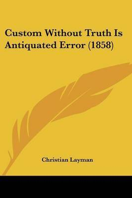 Custom Without Truth Is Antiquated Error (1858) by Christian Layman