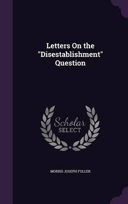 Letters on the Disestablishment Question by Morris Joseph Fuller