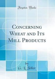 Concerning Wheat and Its Mill Products (Classic Reprint) by G L Teller
