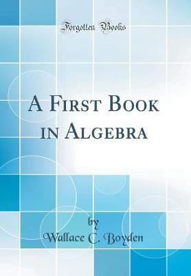 A First Book in Algebra (Classic Reprint) by Wallace Clarke Boyden image