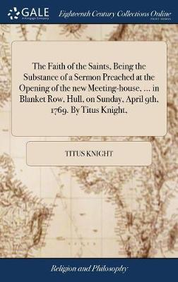 The Faith of the Saints, Being the Substance of a Sermon Preached at the Opening of the New Meeting-House, ... in Blanket Row, Hull, on Sunday, April 9th, 1769. by Titus Knight, by Titus Knight