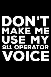 Don't Make Me Use My 911 Operator Voice by Creative Juices Publishing