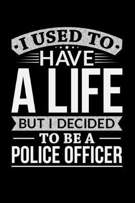I Used To Have A Life But I Decided To Be A Police Officer by Life Decided