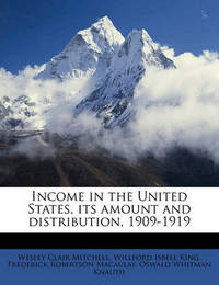 Income in the United States, Its Amount and Distribution, 1909-1919 Volume 2 by Wesley Clair Mitchell