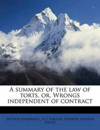 A Summary of the Law of Torts, Or, Wrongs Independent of Contract by Arthur Underhill, Sir