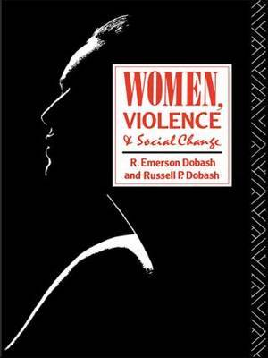 Women, Violence and Social Change by R.Emerson Dobash