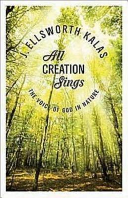 All Creation Sings: The Voice of God in Nature by J.Ellsworth Kalas