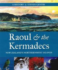 Raoul & the Kermadecs: New Zealands Northernmost Islands by Steven Gentry