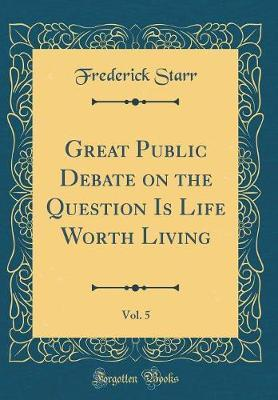 Great Public Debate on the Question Is Life Worth Living, Vol. 5 (Classic Reprint) by Frederick Starr image