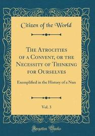 The Atrocities of a Convent, or the Necessity of Thinking for Ourselves, Vol. 3 by Citizen Of the World image