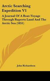 Arctic Searching Expedition V1: A Journal of a Boat-Voyage Through Ruperts Land and the Arctic Sea (1851) by (John) Richardson image