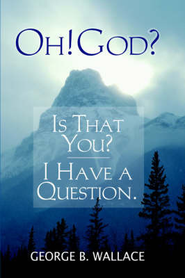 Oh! God? Is That You? I Have a Question by George , B. Wallace