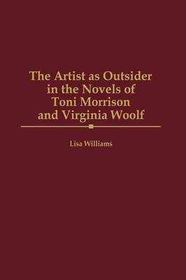 The Artist as Outsider in the Novels of Toni Morrison and Virginia Woolf by Lisa Williams
