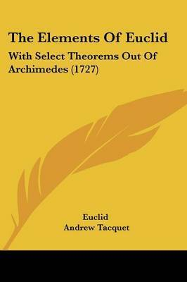 The Elements Of Euclid: With Select Theorems Out Of Archimedes (1727) by . Euclid
