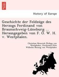 Geschichte Der Feldzu GE Des Herzogs Ferdinand Von Braunschweig-Lu Neburg ... Herausgegeben Von F. O. W. H. V. Westphalen. by Christian Heinrich Philipp V Westphalen