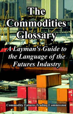 The Commodities Glossary by Futures Trading Commission Commodity Futures Trading Commission