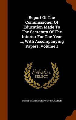 Report of the Commissioner of Education Made to the Secretary of the Interior for the Year ..., with Accompanying Papers, Volume 1