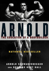 Arnold: the Eduction of a Bodybuilder by Arnold Schwarzenegger