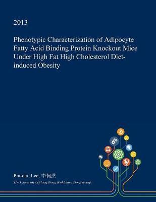 Phenotypic Characterization of Adipocyte Fatty Acid Binding Protein Knockout Mice Under High Fat High Cholesterol Diet-Induced Obesity by Pui-Chi Lee