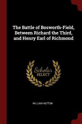 The Battle of Bosworth-Field, Between Richard the Third, and Henry Earl of Richmond by William Hutton