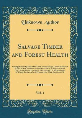 Salvage Timber and Forest Health, Vol. 1 by Unknown Author