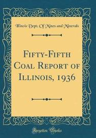 Fifty-Fifth Coal Report of Illinois, 1936 (Classic Reprint) by Illinois Dept of Mines and Minerals