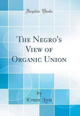 The Negro's View of Organic Union (Classic Reprint) by Ernest Lyon
