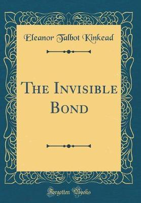 The Invisible Bond (Classic Reprint) by Eleanor Talbot Kinkead