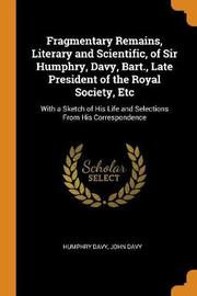 Fragmentary Remains, Literary and Scientific, of Sir Humphry, Davy, Bart., Late President of the Royal Society, Etc by Humphry Davy