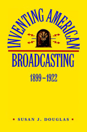 Inventing American Broadcasting, 1899-1922 by Susan J Douglas image