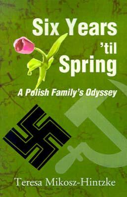 Six Years 'Til Spring: A Polish Family's Odyssey by Teresa Mikosz-Hintzke image
