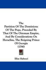 The Partition of the Dominions of the Pope, Preceded by That of the Ottoman Empire, and by Considerations on Heraclius, the Reigning Prince of Georgia (1790) by Elias Habesci