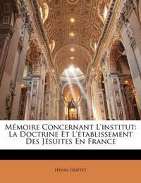 Mmoire Concernant L'Institut: La Doctrine Et L'Tablissement Des Jsuites En France by Henri Griffet