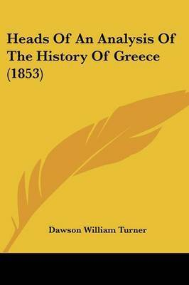 Heads Of An Analysis Of The History Of Greece (1853) by Dawson William Turner