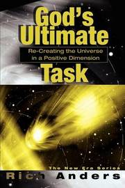 God's Ultimate Task: Re-Creating the Universe in a Positive Dimension by Rich Anders image