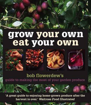 Grow Your Own Eat Your Own: Bob Flowerdew's Guide to Making the Most of Your Garden Produce by Bob Flowerdew