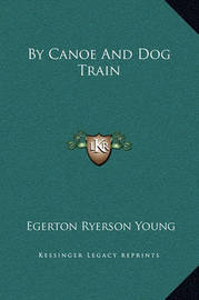 By Canoe and Dog Train by Egerton Ryerson Young