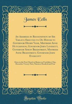 An Address in Recognition of Six Tablets Erected to Do Honor to Governor Henry Vane, Mistress Anne Hutchinson, Governor John Leverett, Governor Simon Bradstreet, Mistress Anne Bradstreet, Governor John Endecott by James Eells