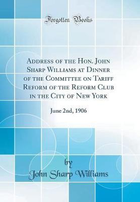 Address of the Hon. John Sharp Williams at Dinner of the Committee on Tariff Reform of the Reform Club in the City of New York by John Sharp Williams