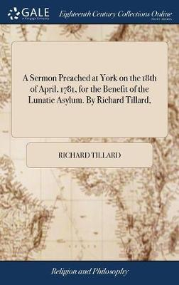 A Sermon Preached at York on the 18th of April, 1781, for the Benefit of the Lunatic Asylum. by Richard Tillard, by Richard Tillard