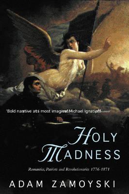 Holy Madness: Romantics, Patriots And Revolutionaries 1776-1871 by Adam Zamoyski