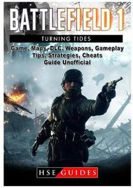 Battlefield 1 Turning Tides, DLC, Maps, Weapons, Operations, Tips, Strategies, Cheats, Guide Unofficial by Hse Guides