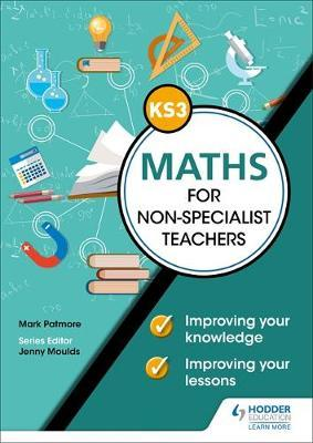 Key Stage 3 Maths for non-specialist teachers: Improving your knowledge; improving your lessons by Mark Patmore