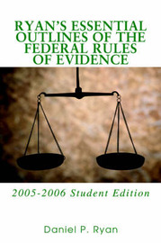Ryan's Essential Outlines of the Federal Rules of Evidence: 2005-2006 Student Edition by Daniel P Ryan