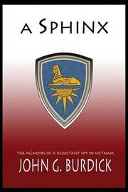 A Sphinx: The Memories of a Reluctant Spy in Vietnam by John G. Burdick