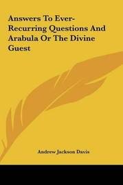 Answers to Ever-Recurring Questions and Arabula or the Divine Guest by Andrew Jackson Davis