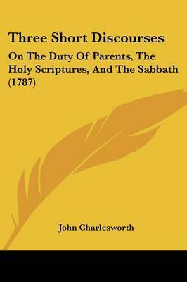 Three Short Discourses: On The Duty Of Parents, The Holy Scriptures, And The Sabbath (1787) by John Charlesworth